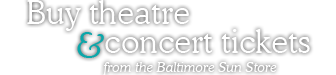Buy Theatre and Concert Tickets from the Baltimore Sun Store